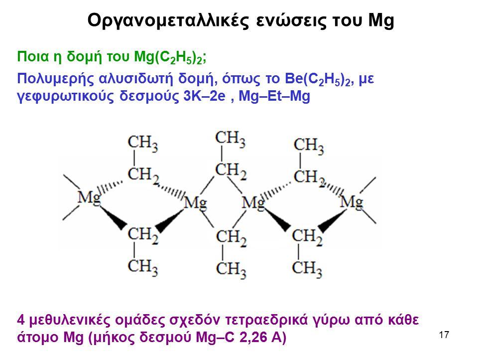 17 Ποια η δομή του Mg(C 2 H 5 ) 2 ; Πολυμερής αλυσιδωτή δομή, όπως το Be(C 2 H 5 ) 2, με γεφυρωτικούς δεσμούς 3K–2e, Mg–Et–Mg Οργανομεταλλικές ενώσεις