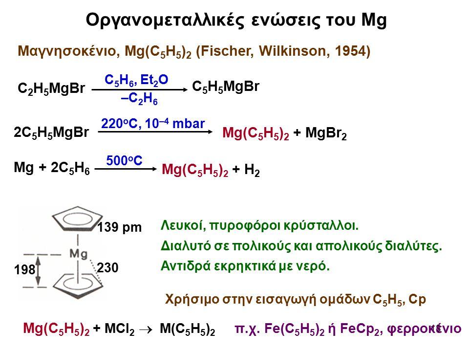 18 Οργανομεταλλικές ενώσεις του Mg C 2 H 5 MgBr C 5 H 5 MgBr C 5 H 6, Et 2 O –C 2 H 6 2C 5 H 5 MgBr 220 o C, 10 –4 mbar Mg(C 5 H 5 ) 2 + MgBr 2 Mg + 2