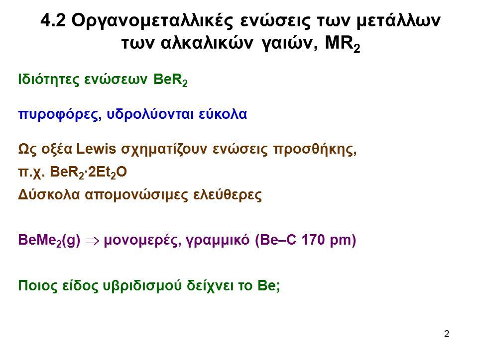 2 4.2 Οργανομεταλλικές ενώσεις των μετάλλων των αλκαλικών γαιών, MR 2 Ιδιότητες ενώσεων BeR 2 πυροφόρες, υδρολύονται εύκολα Ως οξέα Lewis σχηματίζουν