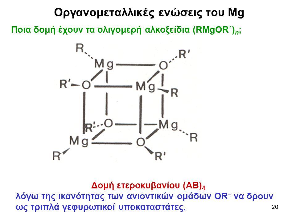 20 Ποια δομή έχουν τα ολιγομερή αλκοξείδια (RMgΟR΄) n ; Δομή ετεροκυβανίου (ΑΒ) 4 λόγω της ικανότητας των ανιοντικών ομάδων OR – να δρουν ως τριπλά γε