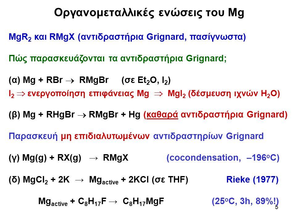 5 MgR 2 και RMgX (αντιδραστήρια Grignard, πασίγνωστα) Πώς παρασκευάζονται τα αντιδραστήρια Grignard; (α) Mg + RBr  RMgBr (σε Et 2 O, I 2 ) Ι 2  ενερ