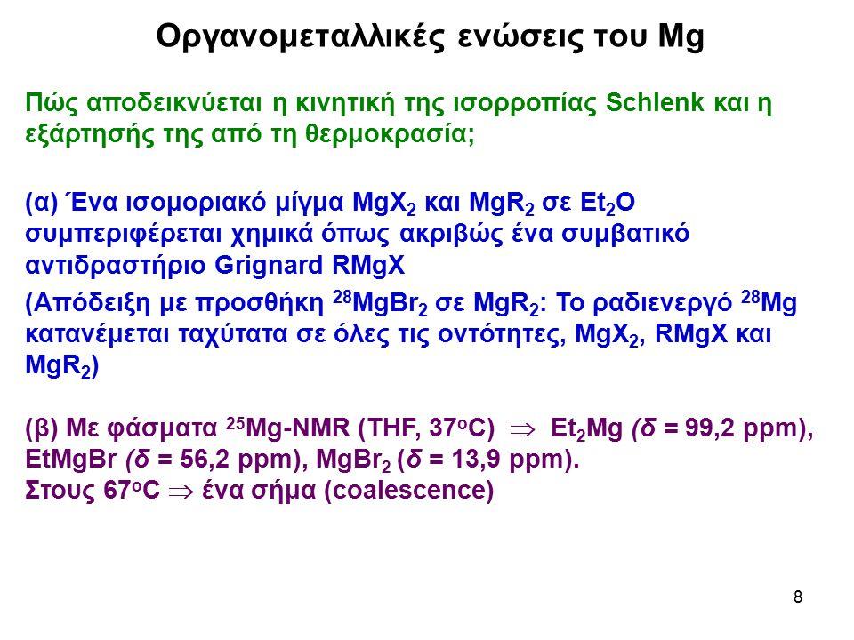 9 Οργανομεταλλικές ενώσεις του Mg Ποιοι άλλοι παράγοντες επηρεάζουν την ισορροπία Schlenk; Διαλύτης, συγκέντρωση RMgX και φύση του R Σε THF: RMgX μονομερές ως RMgX(THF) 2 σε ευρείες περιοχές συγκεντρώσεων.
