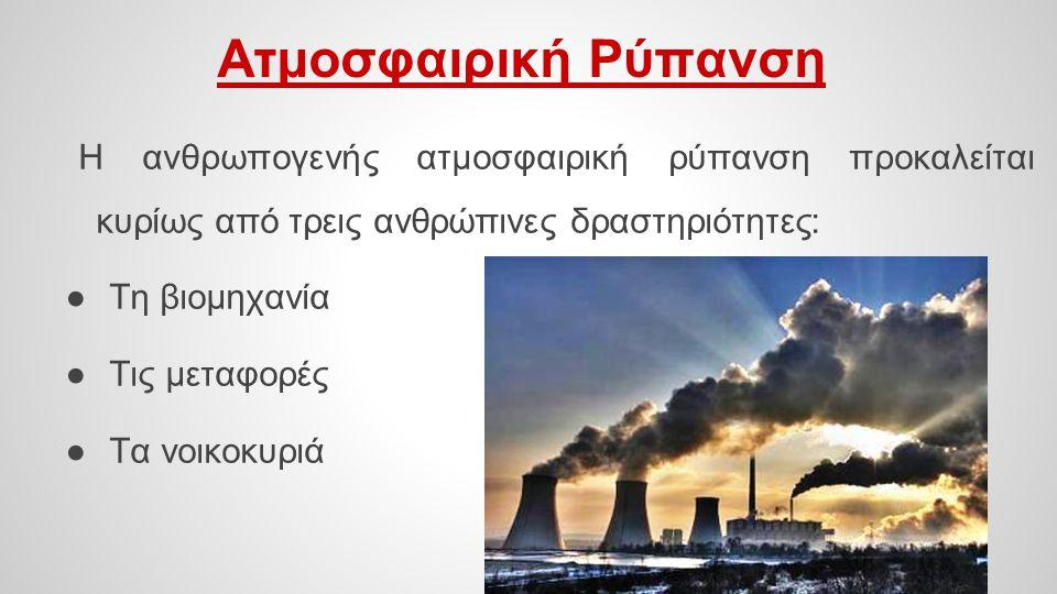 Ατμοσφαιρική Ρύπανση Η ανθρωπογενής ατμοσφαιρική ρύπανση προκαλείται κυρίως από τρεις ανθρώπινες δραστηριότητες: ●Τη βιομηχανία ●Τις μεταφορές ●Τα νοι