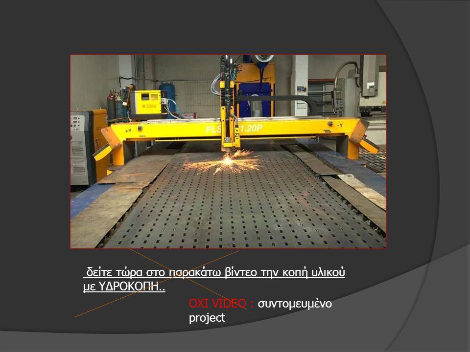 δείτε τώρα στο παρακάτω βίντεο την κοπή υλικού με ΥΔΡΟΚΟΠΗ.. ΟΧΙ VIDEO : συντομευμένο project