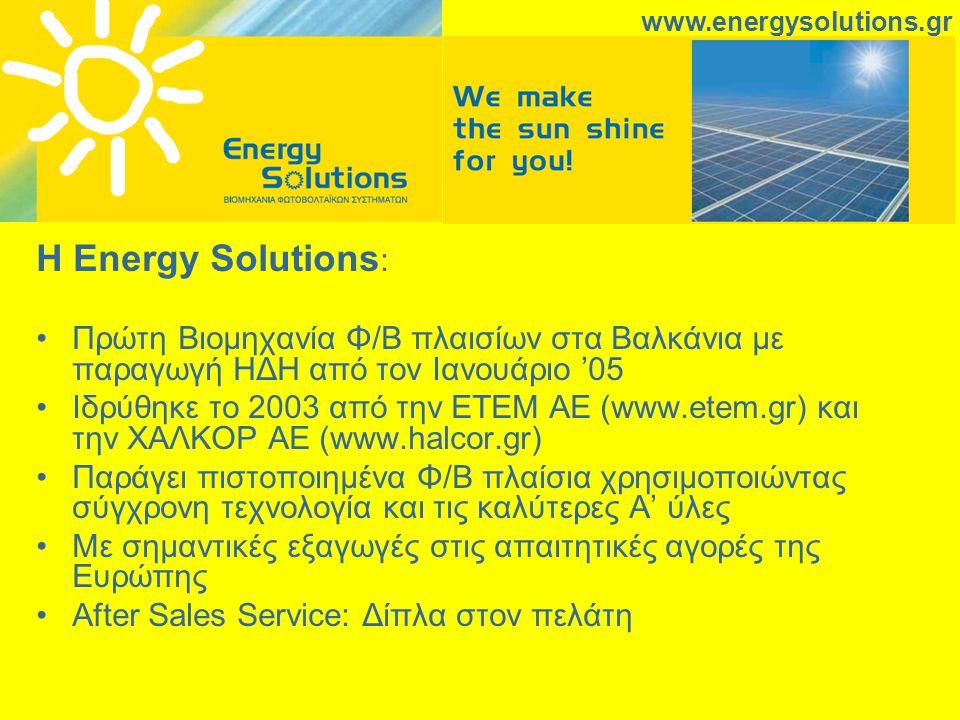 Η Energy Solutions : Πρώτη Βιομηχανία Φ/Β πλαισίων στα Βαλκάνια με παραγωγή ΗΔΗ από τον Ιανουάριο '05 Ιδρύθηκε το 2003 από την ΕΤΕΜ ΑΕ (www.etem.gr) και την ΧΑΛΚΟΡ ΑΕ (www.halcor.gr) Παράγει πιστοποιημένα Φ/Β πλαίσια χρησιμοποιώντας σύγχρονη τεχνολογία και τις καλύτερες Α' ύλες Με σημαντικές εξαγωγές στις απαιτητικές αγορές της Ευρώπης After Sales Service: Δίπλα στον πελάτη www.energysolutions.gr