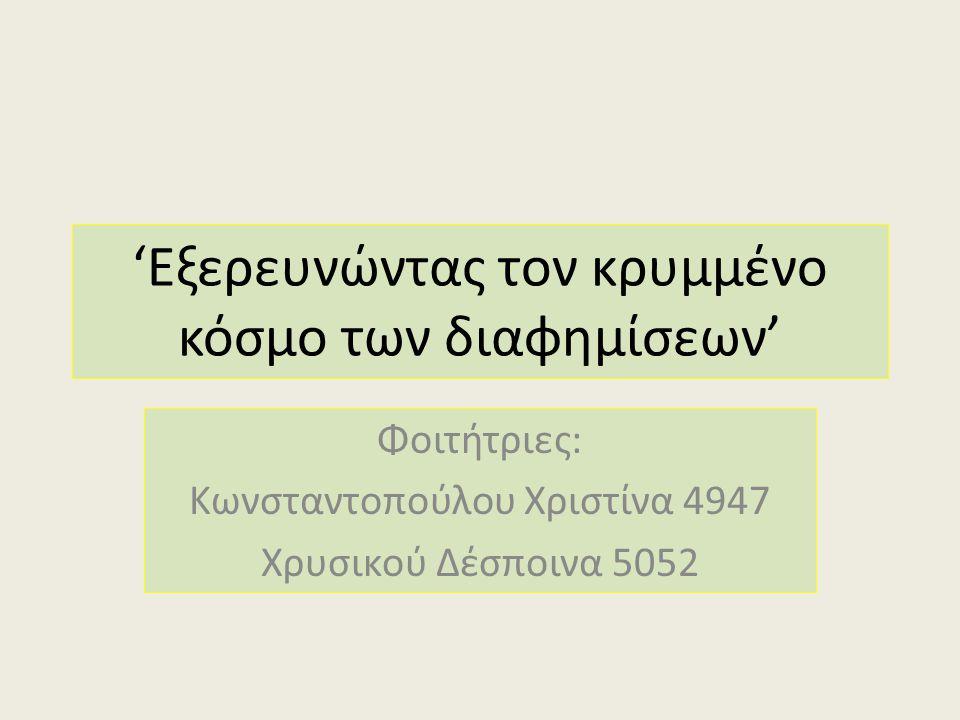 'Εξερευνώντας τον κρυμμένο κόσμο των διαφημίσεων' Φοιτήτριες: Κωνσταντοπούλου Χριστίνα 4947 Χρυσικού Δέσποινα 5052