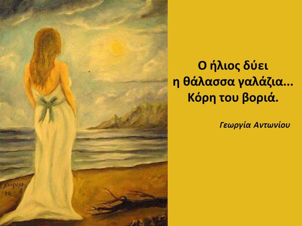 Ο ήλιος δύει η θάλασσα γαλάζια... Κόρη του βοριά. Γεωργία Αντωνίου