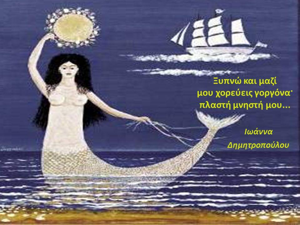 Ξυπνώ και μαζί μου χορεύεις γοργόνα· πλαστή μνηστή μου... Ιωάννα Δημητροπούλου