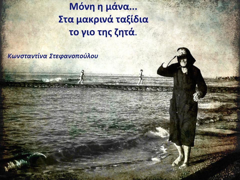 Μόνη η μάνα... Στα μακρινά ταξίδια το γιο της ζητά. Κωνσταντίνα Στεφανοπούλου