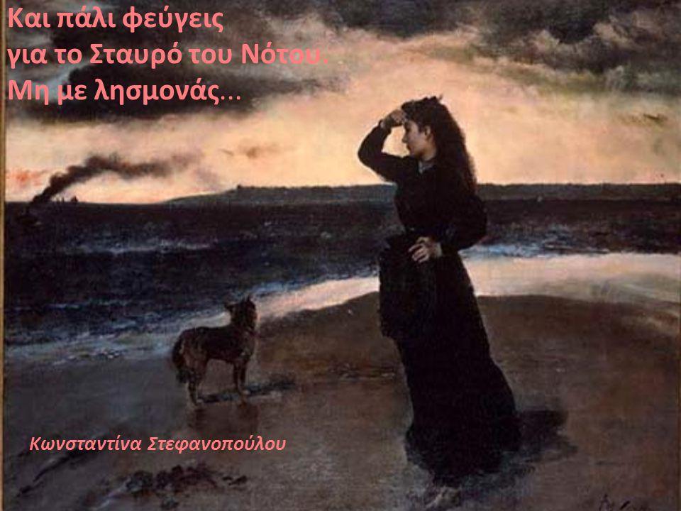 Και πάλι φεύγεις για το Σταυρό του Νότου. Μη με λησμονάς... Κωνσταντίνα Στεφανοπούλου