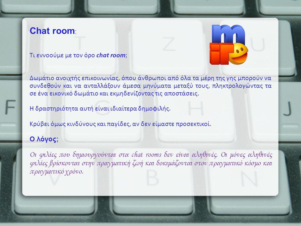Chat room : Τι εννοούμε με τον όρο chat room; Δωμάτιο ανοιχτής επικοινωνίας, όπου άνθρωποι από όλα τα μέρη της γης μπορούν να συνδεθούν και να ανταλλά