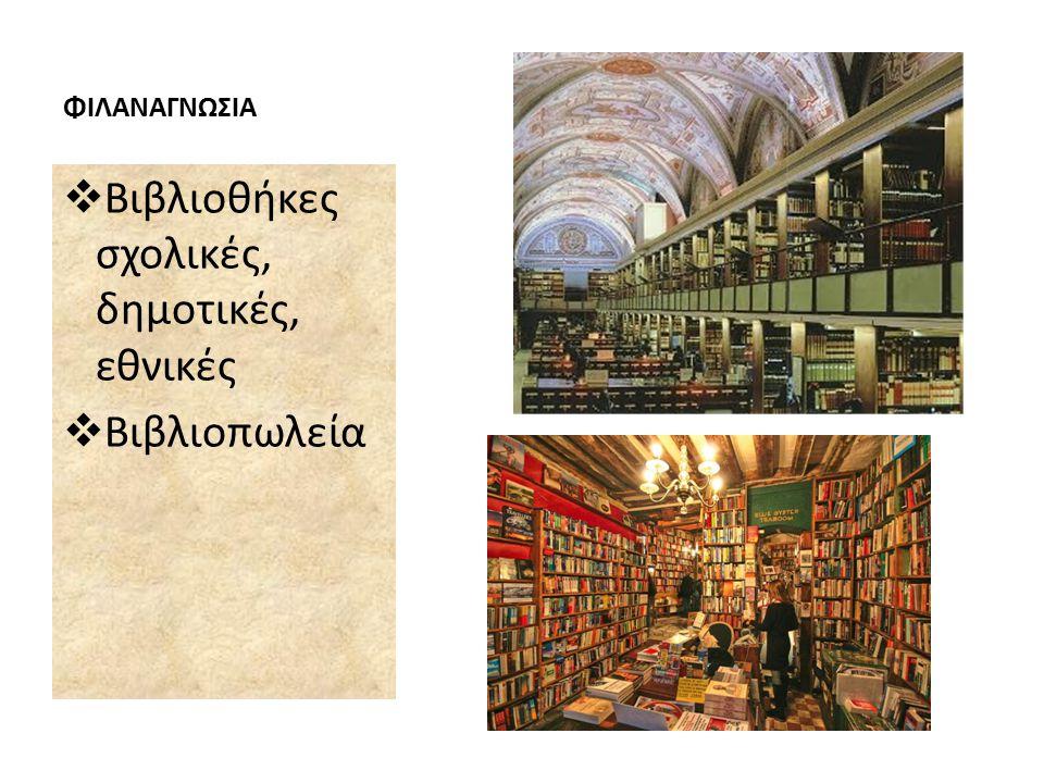 ΦΙΛΑΝΑΓΝΩΣΙΑ  Βιβλιοθήκες σχολικές, δημοτικές, εθνικές  Βιβλιοπωλεία