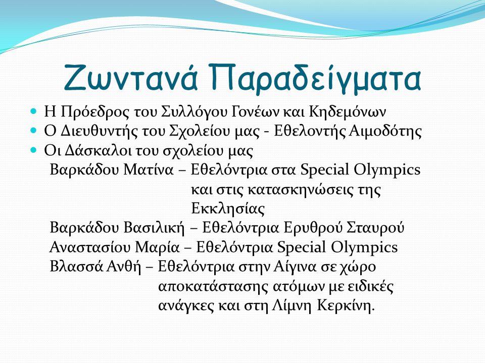 Ζωντανά Παραδείγματα Η Πρόεδρος του Συλλόγου Γονέων και Κηδεμόνων Ο Διευθυντής του Σχολείου μας - Εθελοντής Αιμοδότης Οι Δάσκαλοι του σχολείου μας Βαρκάδου Ματίνα – Εθελόντρια στα Special Olympics και στις κατασκηνώσεις της Εκκλησίας Βαρκάδου Βασιλική – Εθελόντρια Ερυθρού Σταυρού Αναστασίου Μαρία – Εθελόντρια Special Olympics Βλασσά Ανθή – Εθελόντρια στην Αίγινα σε χώρο αποκατάστασης ατόμων με ειδικές ανάγκες και στη Λίμνη Κερκίνη.