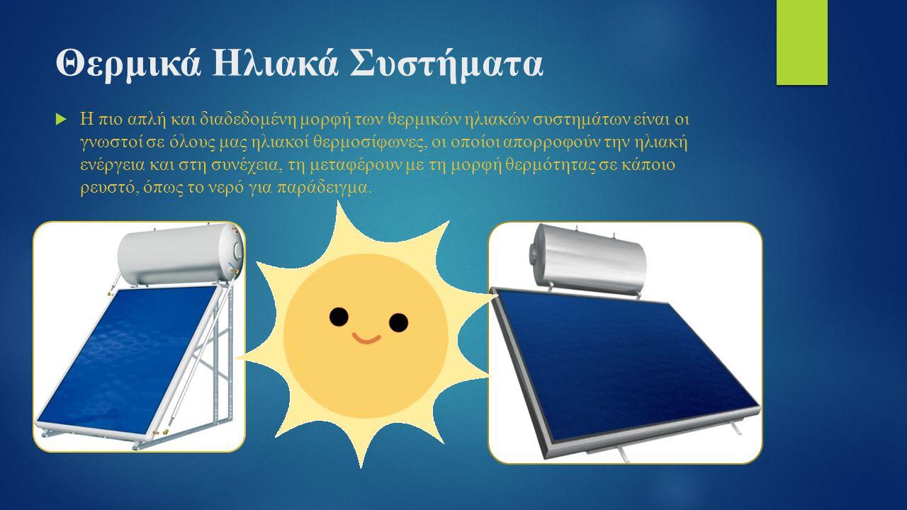 Θερμικά Ηλιακά Συστήματα  Η πιο απλή και διαδεδομένη μορφή των θερμικών ηλιακών συστημάτων είναι οι γνωστοί σε όλους μας ηλιακοί θερμοσίφωνες, οι οποίοι απορροφούν την ηλιακή ενέργεια και στη συνέχεια, τη μεταφέρουν με τη μορφή θερμότητας σε κάποιο ρευστό, όπως το νερό για παράδειγμα.