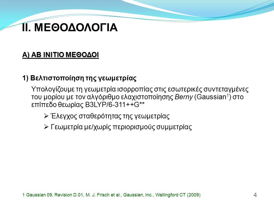 II. ΜΕΘΟΔΟΛΟΓΙΑ Α) AB INITIO ΜΕΘΟΔΟΙ 1) Βελτιστοποίηση της γεωμετρίας 4 Υπολογίζουμε τη γεωμετρία ισορροπίας στις εσωτερικές συντεταγμένες του μορίου