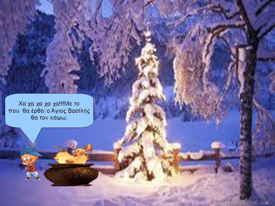 Χα χα χα χα χα!!!Με το που θα έρθει ο Άγιος Βασίλης θα τον κάψω.
