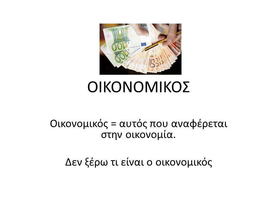 ΟΙΚΟΝΟΜΙΚΟΣ Οικονομικός = αυτός που αναφέρεται στην οικονομία. Δεν ξέρω τι είναι ο οικονομικός