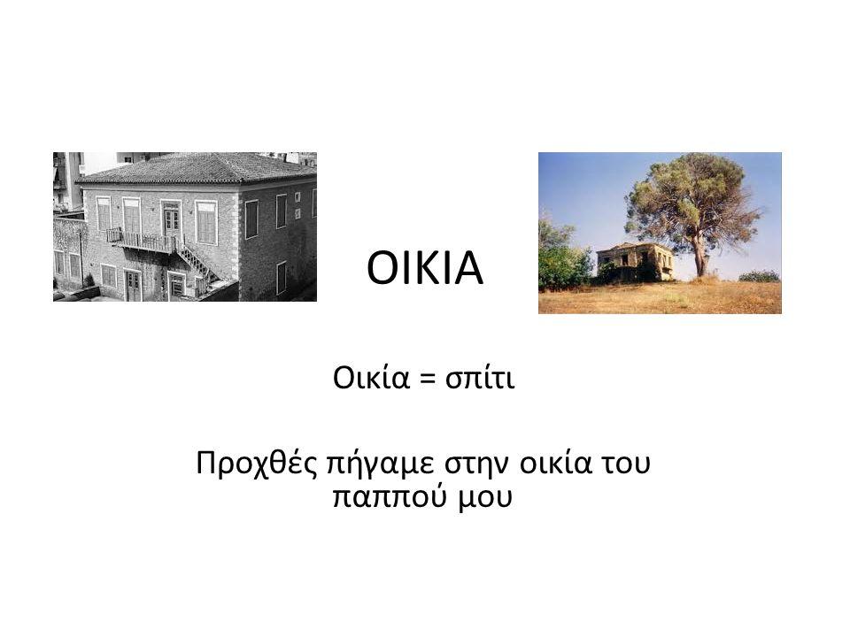 ΟΙΚΙΑ Οικία = σπίτι Προχθές πήγαμε στην οικία του παππού μου