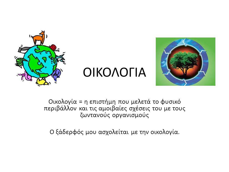 ΟΙΚΟΛΟΓΙΑ Οικολογία = η επιστήμη που μελετά το φυσικό περιβάλλον και τις αμοιβαίες σχέσεις του με τους ζωντανούς οργανισμούς Ο ξάδερφός μου ασχολείται με την οικολογία.