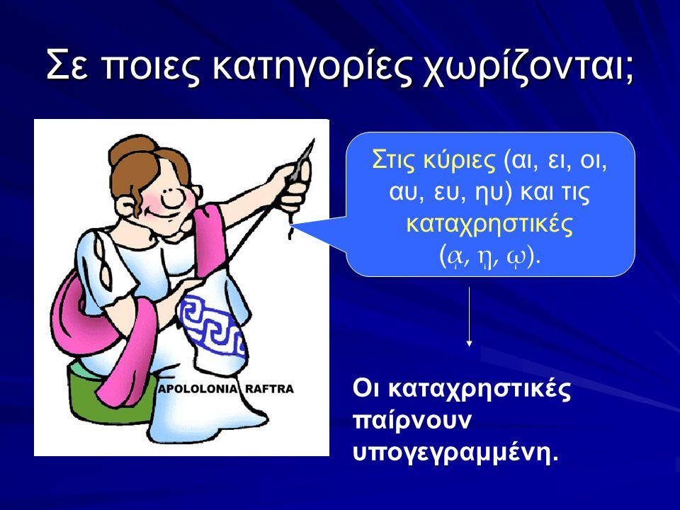 Σε ποιες κατηγορίες χωρίζονται; Στις κύριες (αι, ει, οι, αυ, ευ, ηυ) και τις καταχρηστικές ( ᾳ, ῃ, ῳ).