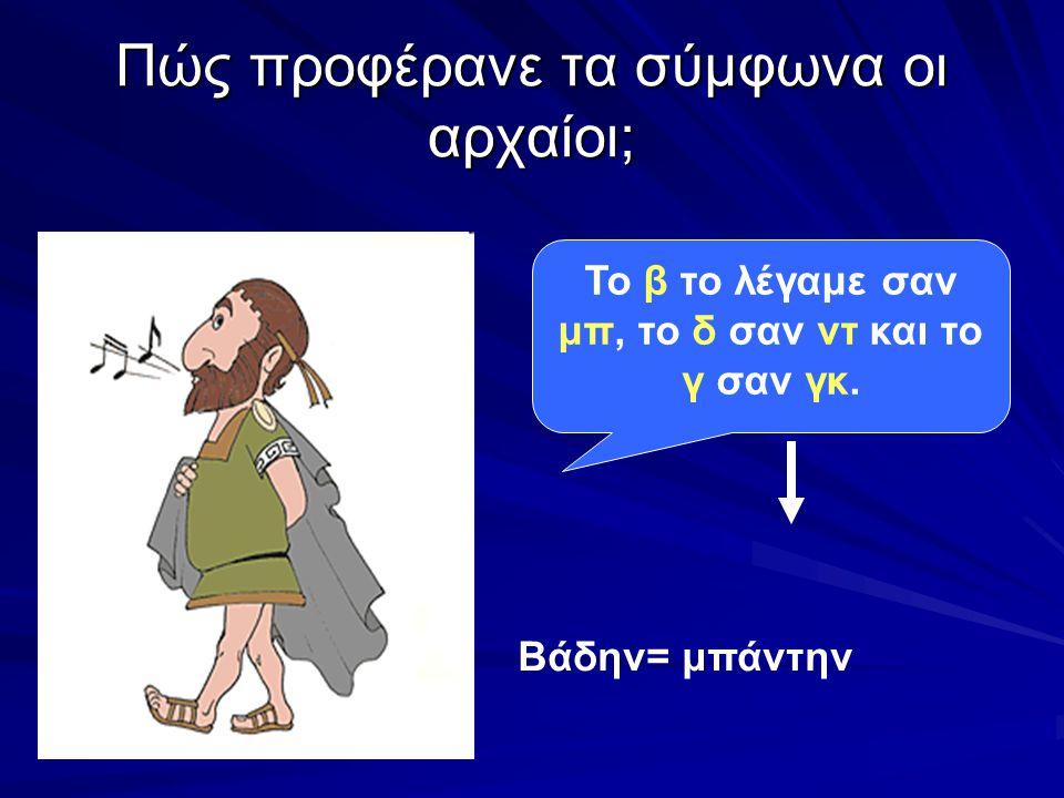 Πώς προφέρανε τα σύμφωνα οι αρχαίοι; Το β το λέγαμε σαν μπ, το δ σαν ντ και το γ σαν γκ.