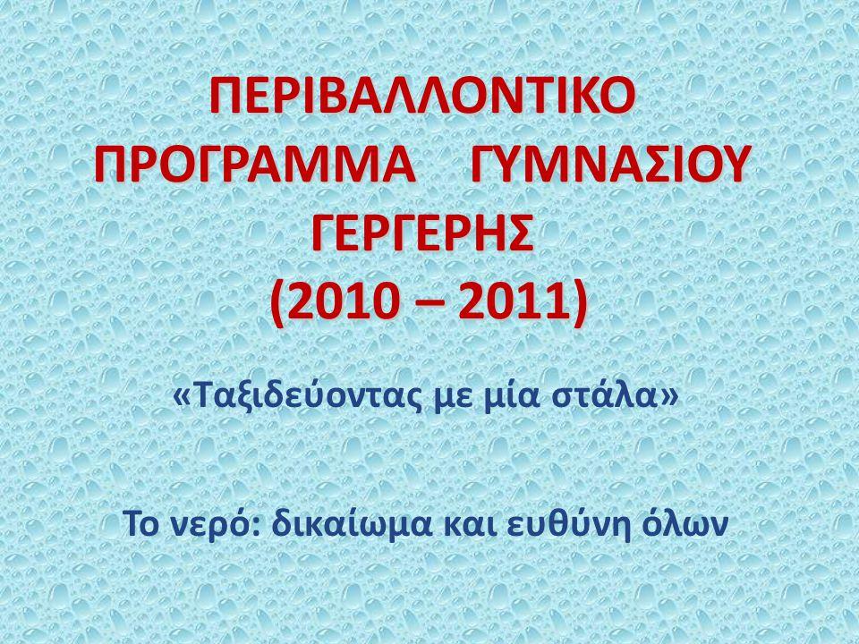 ΠΕΡΙΒΑΛΛΟΝΤΙΚΟ ΠΡΟΓΡΑΜΜΑ ΓΥΜΝΑΣΙΟΥ ΓΕΡΓΕΡΗΣ (2010 – 2011) «Ταξιδεύοντας με μία στάλα» Το νερό: δικαίωμα και ευθύνη όλων
