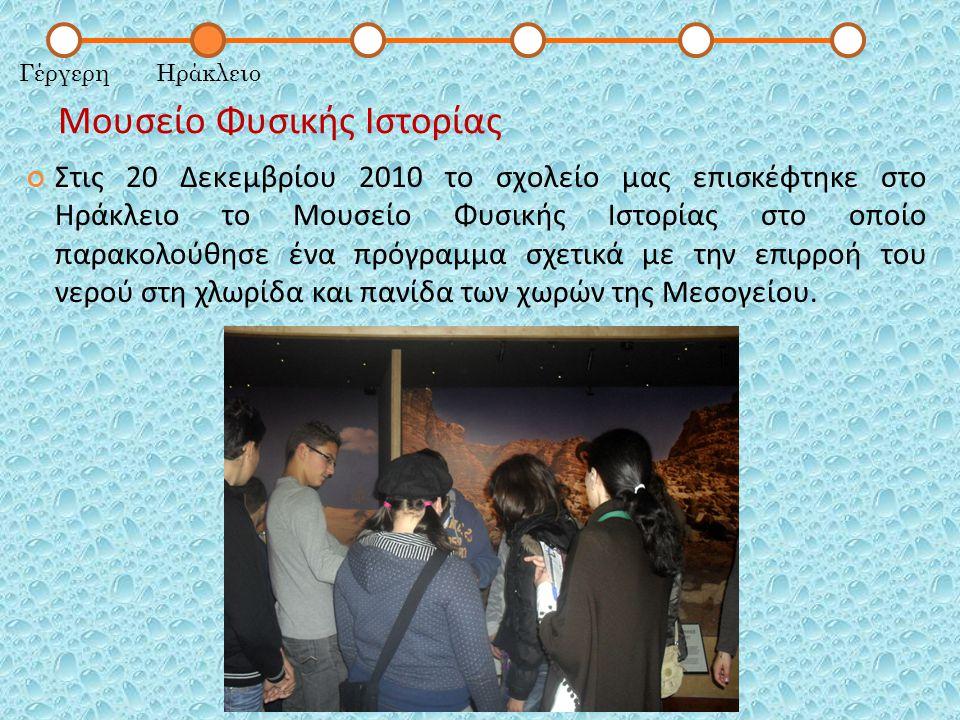 Μουσείο Φυσικής Ιστορίας ΓέργερηΗράκλειο Στις 20 Δεκεμβρίου 2010 το σχολείο μας επισκέφτηκε στο Ηράκλειο το Μουσείο Φυσικής Ιστορίας στο οποίο παρακολούθησε ένα πρόγραμμα σχετικά με την επιρροή του νερού στη χλωρίδα και πανίδα των χωρών της Μεσογείου.