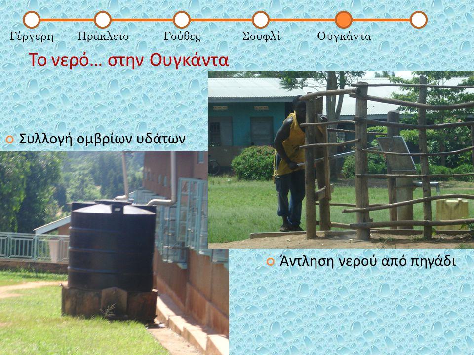 Το νερό… στην Ουγκάντα ΓέργερηΗράκλειοΓούβεςΣουφλίΟυγκάντα Συλλογή ομβρίων υδάτων Άντληση νερού από πηγάδι