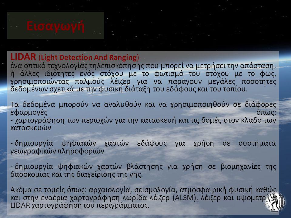 Εισαγωγή LIDAR (Light Detection And Ranging) ένα οπτικό τεχνολογίας τηλεπισκόπησης που μπορεί να μετρήσει την απόσταση, ή άλλες ιδιότητες ενός στόχου με το φωτισμό του στόχου με το φως, χρησιμοποιώντας παλμούς λέιζερ για να παράγουν μεγάλες ποσότητες δεδομένων σχετικά με την φυσική διάταξη του εδάφους και του τοπίου.