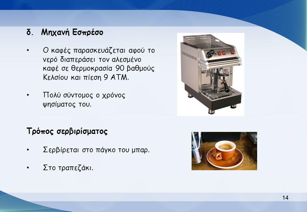 14 δ. Μηχανή Εσπρέσο Ο καφές παρασκευάζεται αφού το νερό διαπεράσει τον αλεσμένο καφέ σε θερμοκρασία 90 βαθμούς Κελσίου και πίεση 9 ΑΤΜ. Πολύ σύντομος