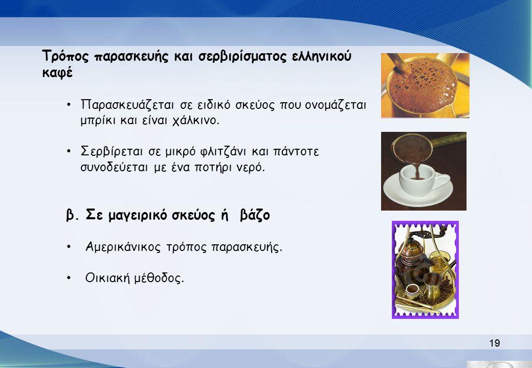 19 Τρόπος παρασκευής και σερβιρίσματος ελληνικού καφέ Παρασκευάζεται σε ειδικό σκεύος που ονομάζεται μπρίκι και είναι χάλκινο. Σερβίρεται σε μικρό φλι
