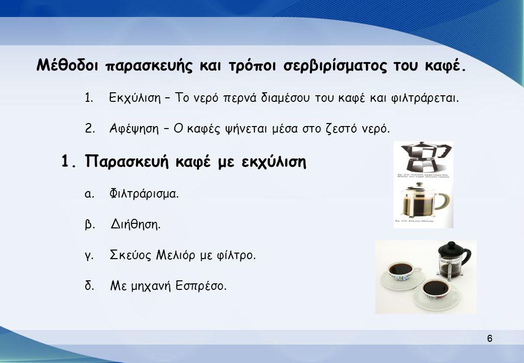 6 Μέθοδοι παρασκευής και τρόποι σερβιρίσματος του καφέ. 1.Εκχύλιση – Το νερό περνά διαμέσου του καφέ και φιλτράρεται. 2.Αφέψηση – Ο καφές ψήνεται μέσα