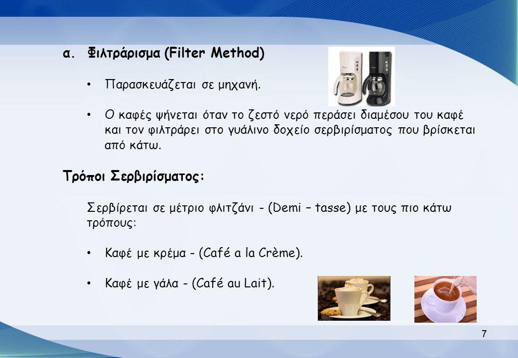 7 α. Φιλτράρισμα (Filter Method) Παρασκευάζεται σε μηχανή. Ο καφές ψήνεται όταν το ζεστό νερό περάσει διαμέσου του καφέ και τον φιλτράρει στο γυάλινο