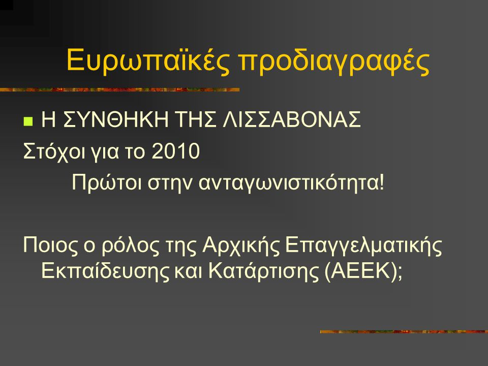 Ευρωπαϊκές προδιαγραφές Η ΣΥΝΘΗΚΗ ΤΗΣ ΛΙΣΣΑΒΟΝΑΣ Στόχοι για το 2010 Πρώτοι στην ανταγωνιστικότητα! Ποιος ο ρόλος της Αρχικής Επαγγελματικής Εκπαίδευση
