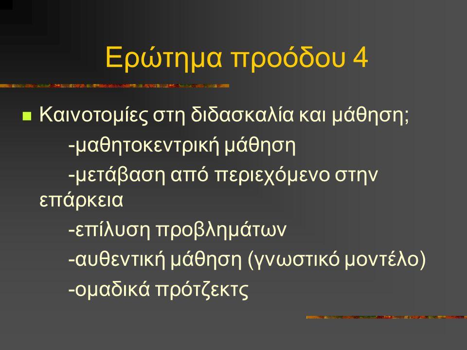 Ερώτημα προόδου 4 Καινοτομίες στη διδασκαλία και μάθηση; -μαθητοκεντρική μάθηση -μετάβαση από περιεχόμενο στην επάρκεια -επίλυση προβλημάτων -αυθεντική μάθηση (γνωστικό μοντέλο) -ομαδικά πρότζεκτς