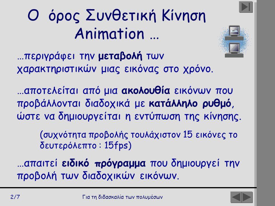 Για τη διδασκαλία των πολυμέσων2/7 Ο όρος Συνθετική Κίνηση Animation … …περιγράφει την μεταβολή των χαρακτηριστικών μιας εικόνας στο χρόνο. …αποτελείτ