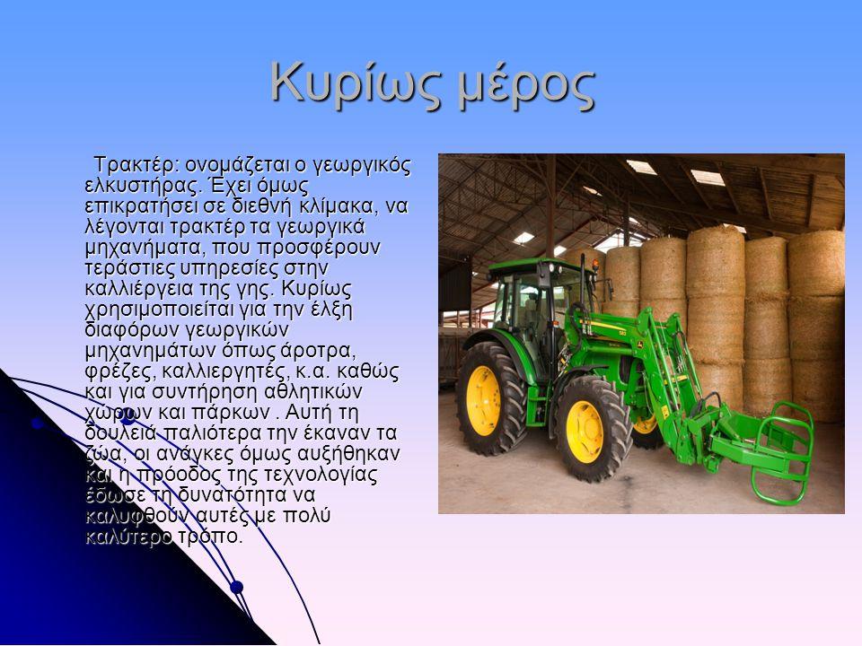Κυρίως μέρος Τρακτέρ: ονομάζεται ο γεωργικός ελκυστήρας. Έχει όμως επικρατήσει σε διεθνή κλίμακα, να λέγονται τρακτέρ τα γεωργικά μηχανήματα, που προσ