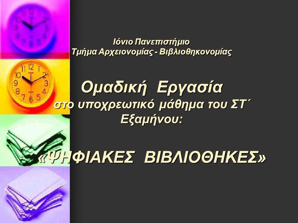 Ιόνιο Πανεπιστήμιο Τμήμα Αρχειονομίας - Βιβλιοθηκονομίας Ομαδική Εργασία στο υποχρεωτικό μάθημα του ΣΤ΄ Εξαμήνου: «ΨΗΦΙΑΚΕΣ ΒΙΒΛΙΟΘΗΚΕΣ»