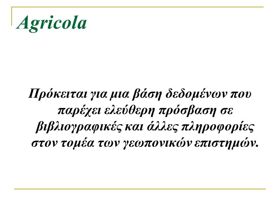 Agricola Πρόκειται για μια βάση δεδομένων που παρέχει ελεύθερη πρόσβαση σε βιβλιογραφικές και άλλες πληροφορίες στον τομέα των γεωπονικών επιστημών.