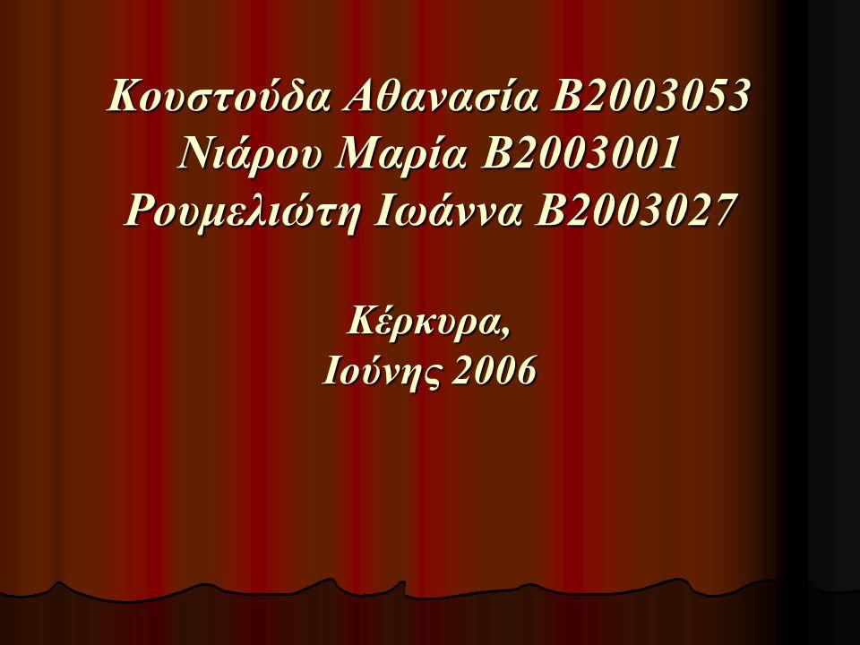 Κουστούδα Αθανασία Β2003053 Νιάρου Μαρία Β2003001 Ρουμελιώτη Ιωάννα Β2003027 Κέρκυρα, Ιούνης 2006