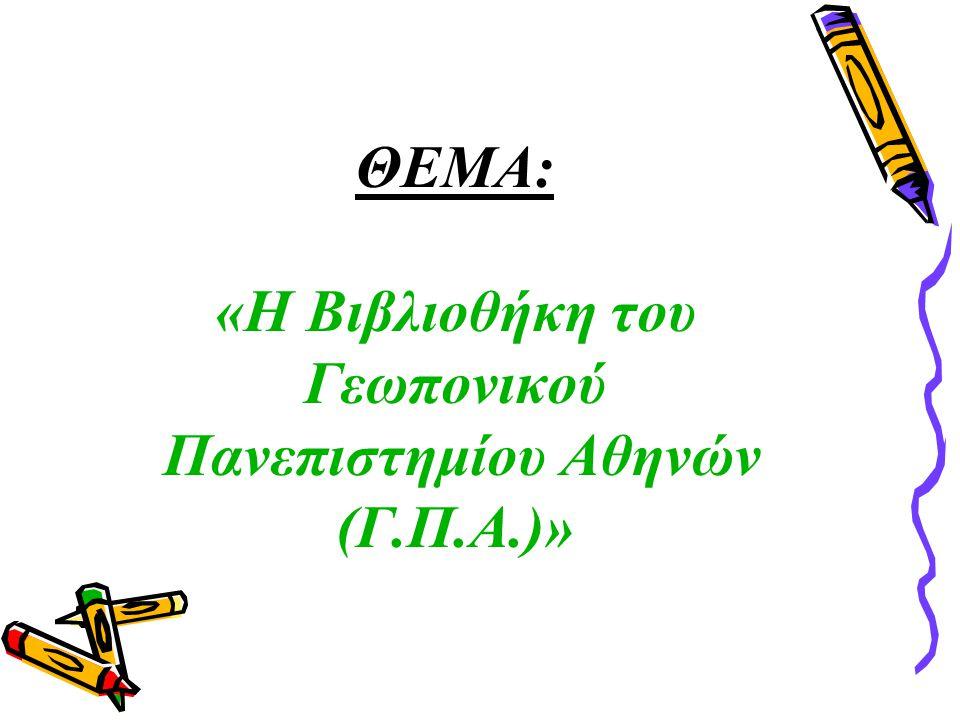ΘΕΜΑ: «Η Βιβλιοθήκη του Γεωπονικού Πανεπιστημίου Αθηνών (Γ.Π.Α.)»