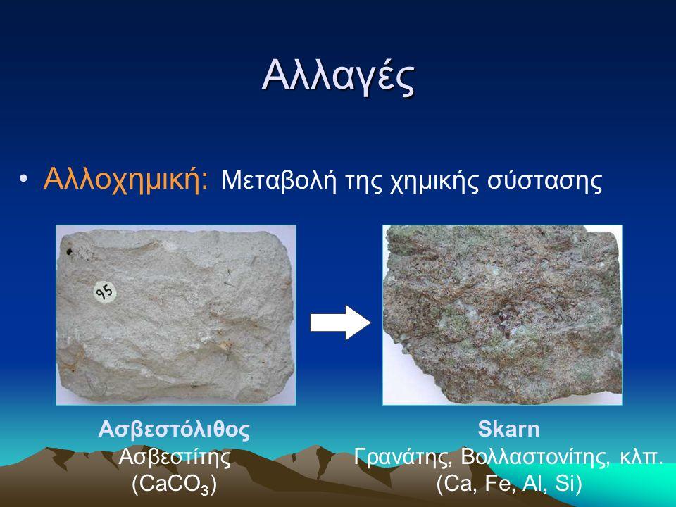 Αλλαγές Αλλοχημική: Μεταβολή της χημικής σύστασης Ασβεστόλιθος Ασβεστίτης (CaCO 3 ) Skarn Γρανάτης, Βολλαστονίτης, κλπ. (Ca, Fe, Al, Si)