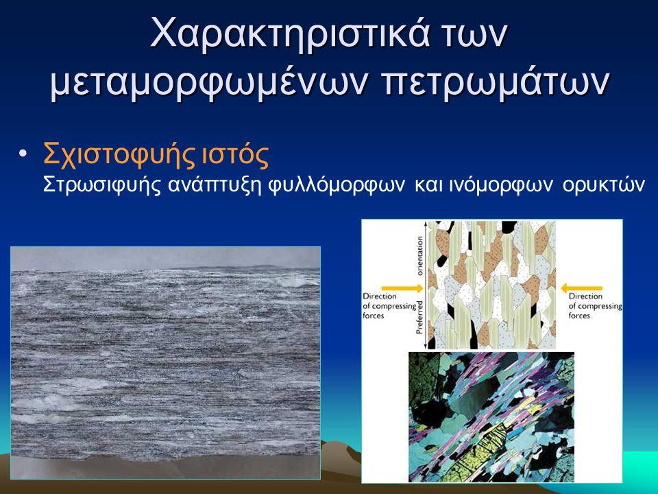 Χαρακτηριστικά των μεταμορφωμένων πετρωμάτων Σχιστοφυής ιστός Στρωσιφυής ανάπτυξη φυλλόμορφων και ινόμορφων ορυκτών