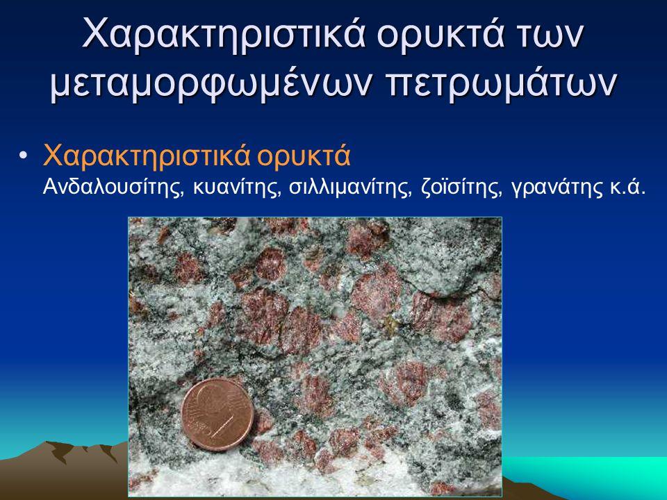 Χαρακτηριστικά ορυκτά των μεταμορφωμένων πετρωμάτων Χαρακτηριστικά ορυκτά Ανδαλουσίτης, κυανίτης, σιλλιμανίτης, ζοϊσίτης, γρανάτης κ.ά.