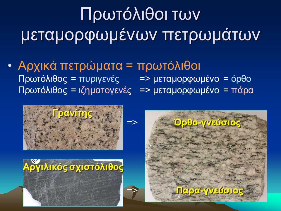 Πρωτόλιθοι των μεταμορφωμένων πετρωμάτων Αρχικά πετρώματα = πρωτόλιθοι Πρωτόλιθος = πυριγενές => μεταμορφωμένο = όρθο Πρωτόλιθος = ιζηματογενές => μετ