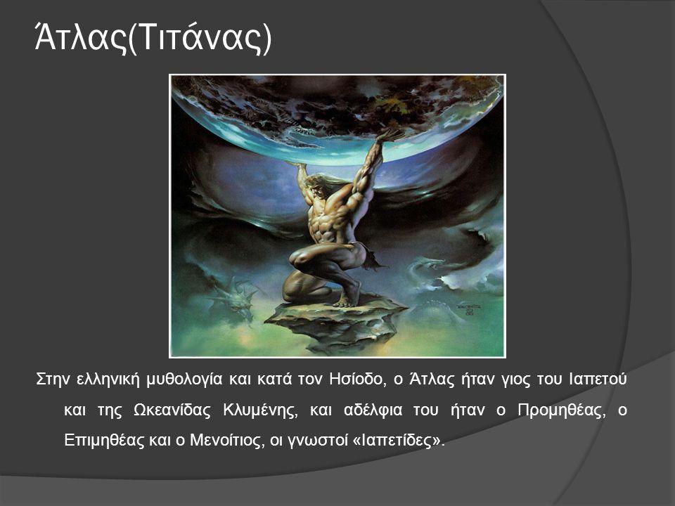 Άτλας(Τιτάνας) Στην ελληνική μυθολογία και κατά τον Ησίοδο, ο Άτλας ήταν γιος του Ιαπετού και της Ωκεανίδας Κλυμένης, και αδέλφια του ήταν ο Προμηθέας, ο Επιμηθέας και ο Μενοίτιος, οι γνωστοί «Ιαπετίδες».