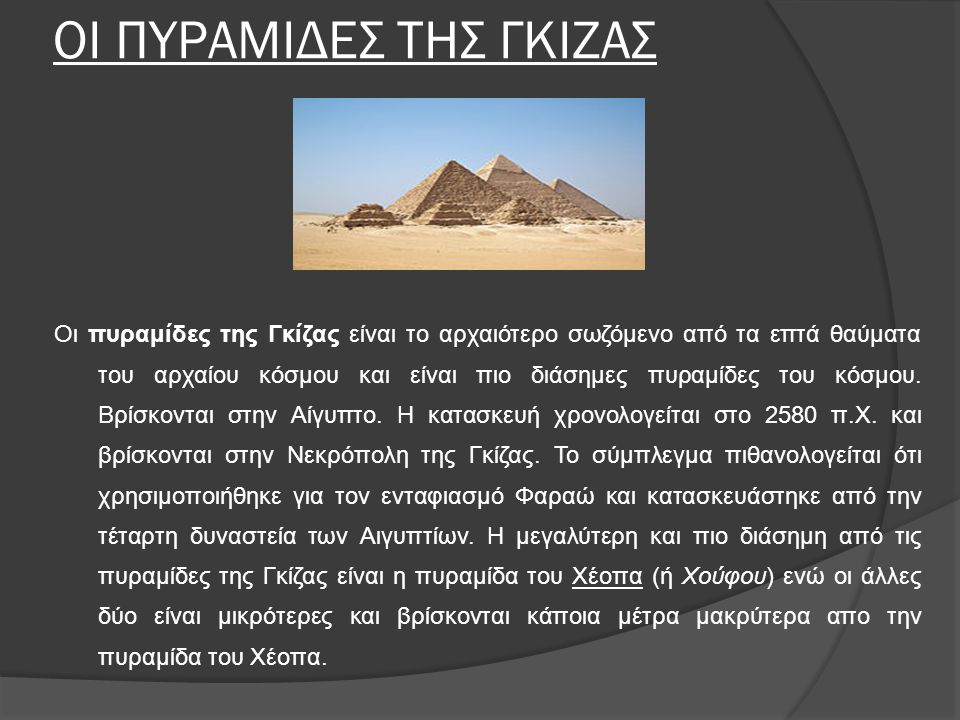 ΟΙ ΠΥΡΑΜΙΔΕΣ ΤΗΣ ΓΚΙΖΑΣ Οι πυραμίδες της Γκίζας είναι το αρχαιότερο σωζόμενο από τα επτά θαύματα του αρχαίου κόσμου και είναι πιο διάσημες πυραμίδες του κόσμου.