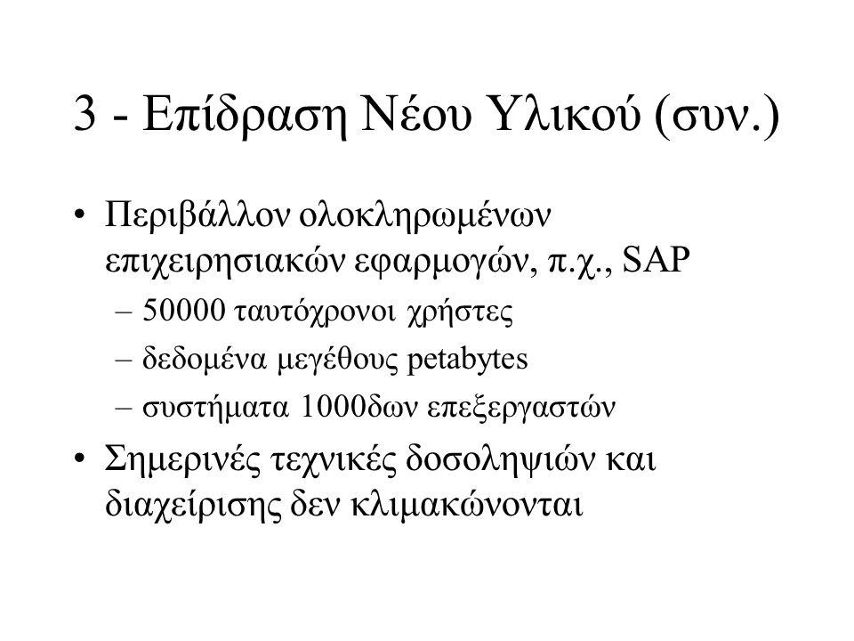 3 - Επίδραση Νέου Υλικού (συν.) Περιβάλλον ολοκληρωμένων επιχειρησιακών εφαρμογών, π.χ., SAP –50000 ταυτόχρονοι χρήστες –δεδομένα μεγέθους petabytes –συστήματα 1000δων επεξεργαστών Σημερινές τεχνικές δοσοληψιών και διαχείρισης δεν κλιμακώνονται