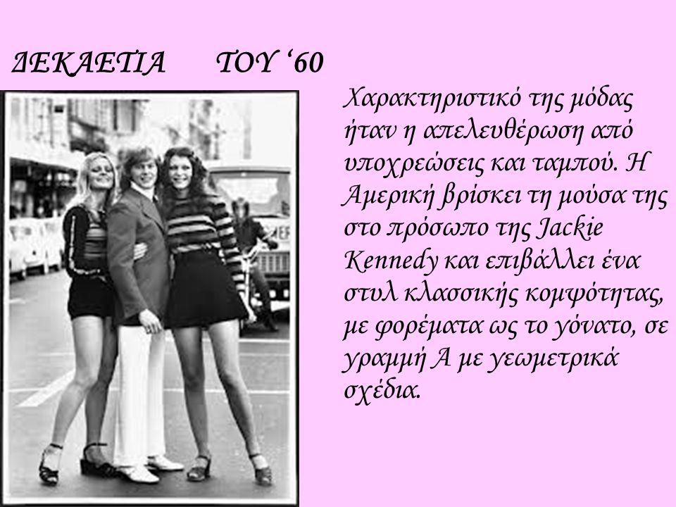 ΔΕΚΑΕΤΙΑ ΤΟΥ '60 Χαρακτηριστικό της μόδας ήταν η απελευθέρωση από υποχρεώσεις και ταμπού. Η Αμερική βρίσκει τη μούσα της στο πρόσωπο της Jackie Kenned