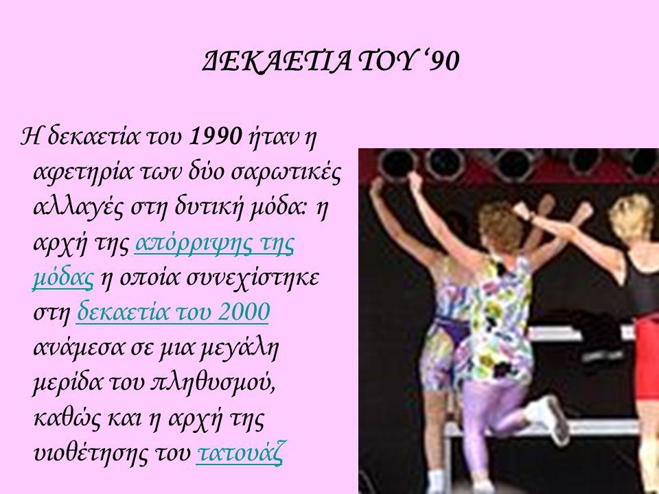 ΔΕΚΑΕΤΙΑ ΤΟΥ '90 Η δεκαετία του 1990 ήταν η αφετηρία των δύο σαρωτικές αλλαγές στη δυτική μόδα: η αρχή της απόρριψης της μόδας η οποία συνεχίστηκε στη δεκαετία του 2000 ανάμεσα σε μια μεγάλη μερίδα του πληθυσμού, καθώς και η αρχή της υιοθέτησης του τατουάζαπόρριψης της μόδαςδεκαετία του 2000τατουάζ
